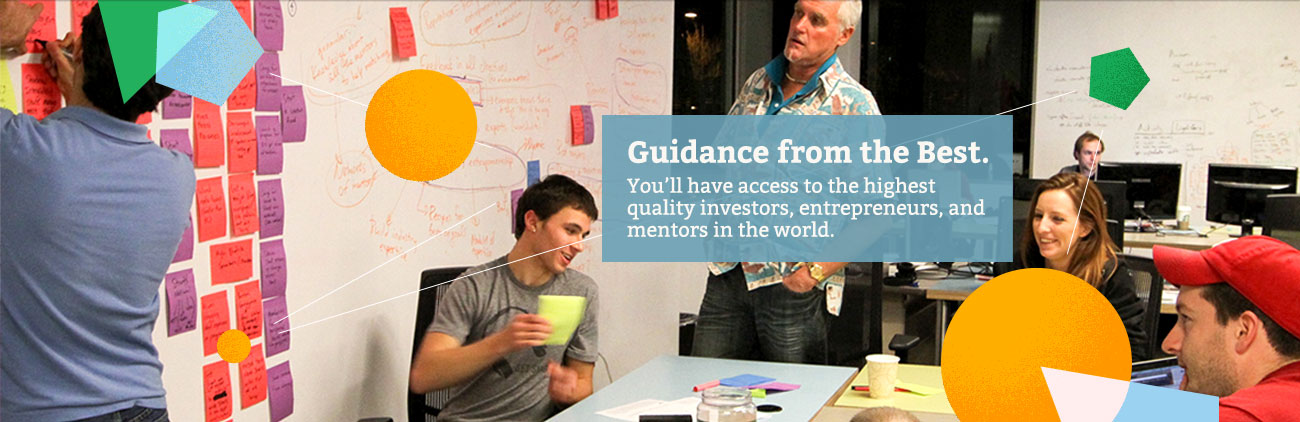 Guidance from the best: You'll have access to the highest quality investors, entrepreneurs, and mentors in the world.